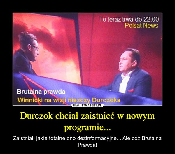 Durczok chciał zaistnieć w nowym programie... – Zaistniał, jakie totalne dno dezinformacyjne... Ale cóż Brutalna Prawda!