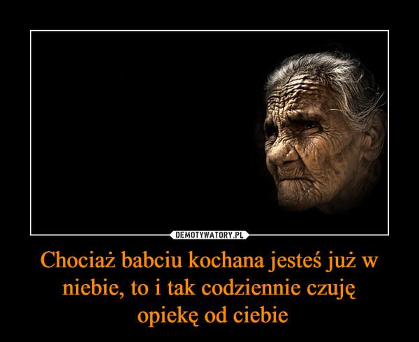 Chociaż babciu kochana jesteś już w niebie, to i tak codziennie czuję opiekę od ciebie –