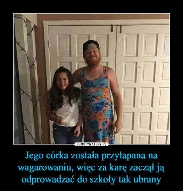 Jego córka została przyłapana na wagarowaniu, więc za karę zaczął ją odprowadzać do szkoły tak ubrany –