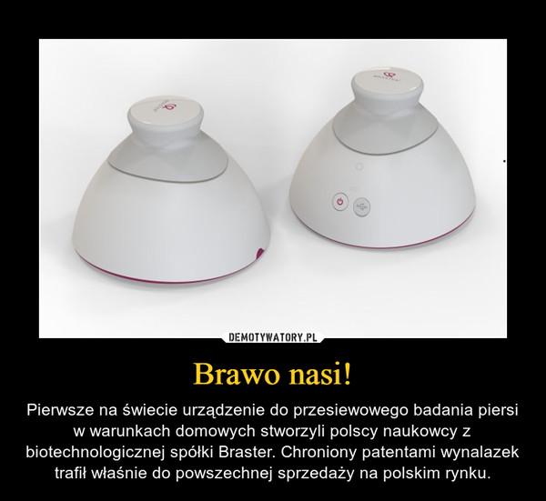 Brawo nasi! – Pierwsze na świecie urządzenie do przesiewowego badania piersi w warunkach domowych stworzyli polscy naukowcy z biotechnologicznej spółki Braster. Chroniony patentami wynalazek trafił właśnie do powszechnej sprzedaży na polskim rynku.