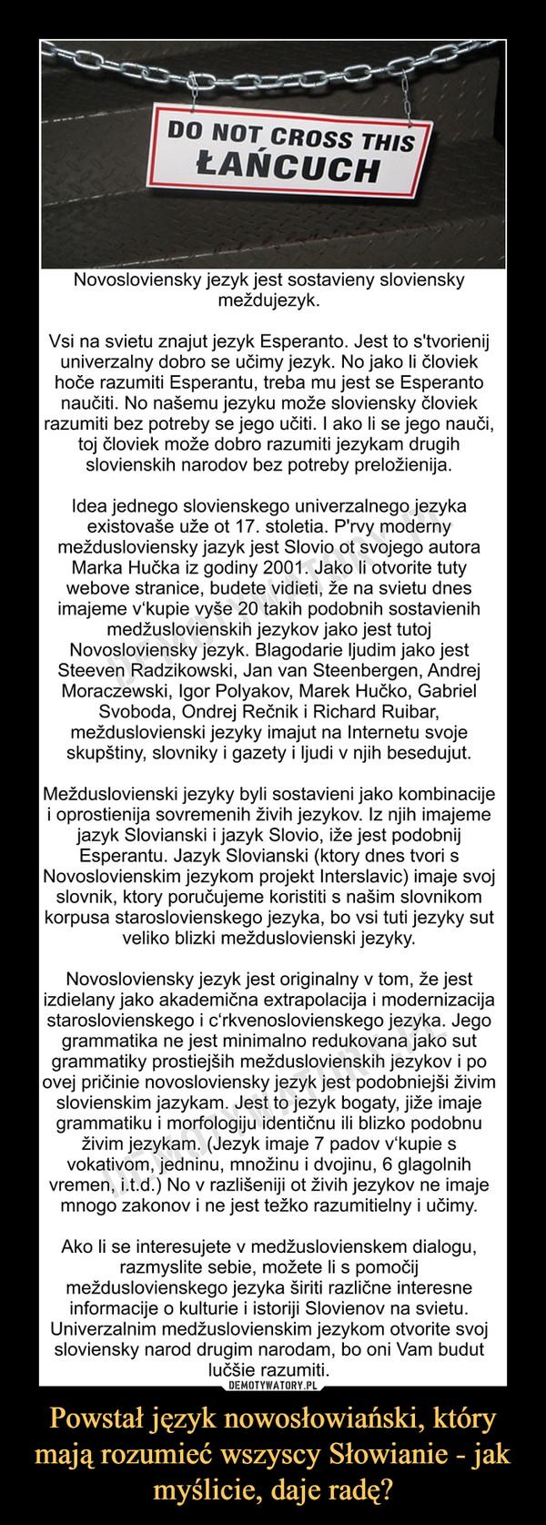 Powstał język nowosłowiański, który mają rozumieć wszyscy Słowianie - jak myślicie, daje radę? –  DO NOT CROSS THIS ŁAŃCUCHNovosloviensky jezyk jest sostavieny sloviensky meždujezyk.Vsi na svietu znajut jezyk Esperanto. Jest to s'tvorienij univerzalny dobro se učimy jezyk. No jako li človiek hoče razumiti Esperantu, treba mu jest se Esperanto naučiti. No našemu jezyku može sloviensky človiek razumiti bez potreby se jego učiti. I ako li se jego nauči, toj človiek može dobro razumiti jezykam drugih slovienskih narodov bez potreby preložienija. Idea jednego slovienskego univerzalnego jezyka existovaše uže ot 17. stoletia. P'rvy moderny meždusloviensky jazyk jest Slovio ot svojego autora Marka Hučka iz godiny 2001. Jako li otvorite tuty webove stranicе, budete vidieti, že na svietu dnes imajeme v'kupie vyše 20 takih podobnih sostavienih medžuslovienskih jezykov jako jest tutoj Novosloviensky jezyk. Blagodarie ljudim jako jest Steeven Radzikowski, Jan van Steenbergen, Andrej Moraczewski, Igor Polyakov, Marek Hučko, Gabriel Svoboda, Ondrej Rečnik i Richard Ruibar, mežduslovienski jezyky imajut na Internetu svoje skupštiny, slovniky i gazety i ljudi v njih besedujut.Mežduslovienski jezyky byli sostavieni jako kombinacije i oprostienija sovremenih živih jezykov. Iz njih imajeme jazyk Slovianski i jazyk Slovio, iže jest podobnij Esperantu. Jazyk Slovianski (ktory dnes tvori s Novoslovienskim jezykom projekt Interslavic) imaje svoj slovnik, ktory poručujeme koristiti s našim slovnikom korpusa staroslovienskego jezyka, bo vsi tuti jezyky sut veliko blizki mežduslovienski jezyky.Novosloviensky jezyk jest originalny v tom, že jest izdielany jako akademična extrapolacija i modernizacija staroslovienskego i c'rkvenoslovienskego jezyka. Jego grammatika ne jest minimalno redukovana jako sut grammatiky prostiejših mežduslovienskih jezykov i po ovej pričinie novosloviensky jezyk jest podobniejši živim slovienskim jazykam. Jest to jezyk bogaty, jiže imaje grammatiku i morfologiju ident