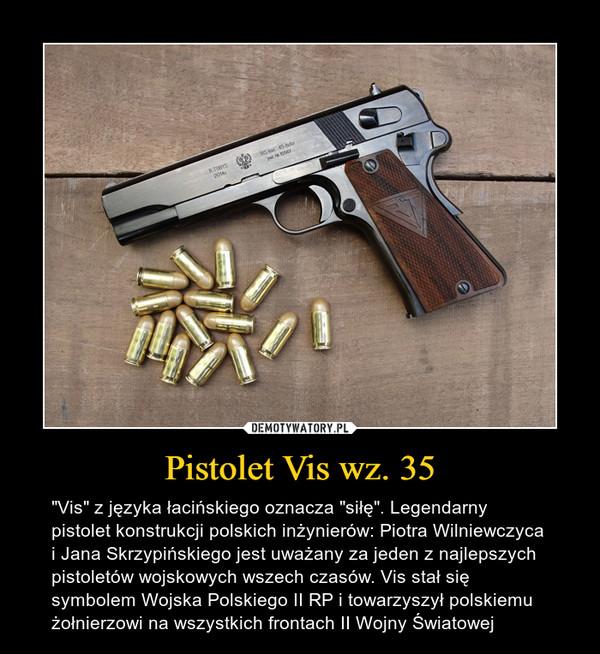 """Pistolet Vis wz. 35 – """"Vis"""" z języka łacińskiego oznacza """"siłę"""". Legendarny pistolet konstrukcji polskich inżynierów: Piotra Wilniewczyca i Jana Skrzypińskiego jest uważany za jeden z najlepszych pistoletów wojskowych wszech czasów. Vis stał się symbolem Wojska Polskiego II RP i towarzyszył polskiemu żołnierzowi na wszystkich frontach II Wojny Światowej"""