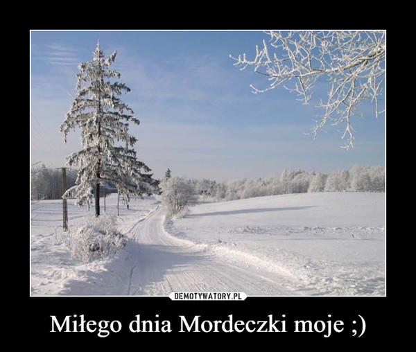 Miłego dnia Mordeczki moje ;) –
