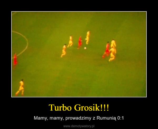 Turbo Grosik!!! – Mamy, mamy, prowadzimy z Rumunią 0:1