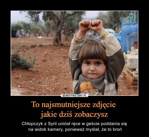 To najsmutniejsze zdjęcie jakie dziś zobaczysz – Chłopczyk z Syrii uniósł ręce w geście poddania się na widok kamery, ponieważ myślał, że to broń