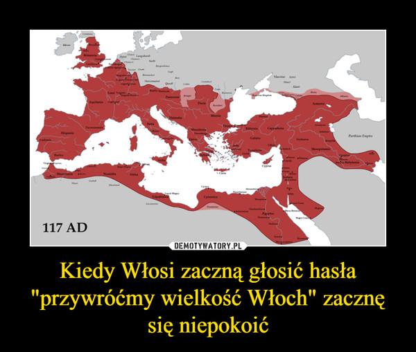 """Kiedy Włosi zaczną głosić hasła """"przywróćmy wielkość Włoch"""" zacznę się niepokoić –"""