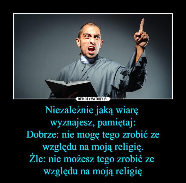 Niezależnie jaką wiarę wyznajesz, pamiętaj:Dobrze: nie mogę tego zrobić ze względu na moją religię.Źle: nie możesz tego zrobić ze względu na moją religię –