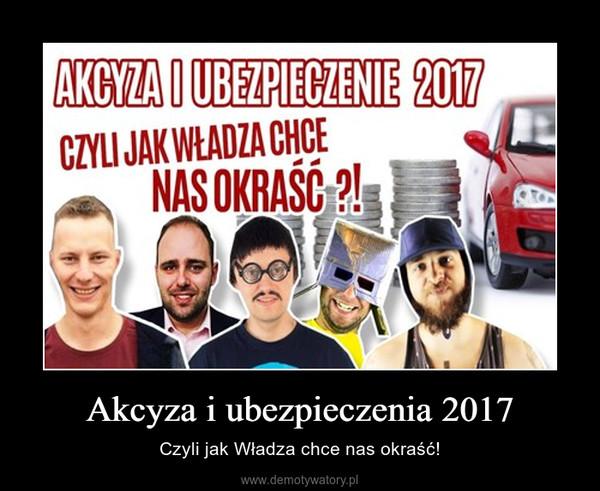 Akcyza i ubezpieczenia 2017 – Czyli jak Władza chce nas okraść!