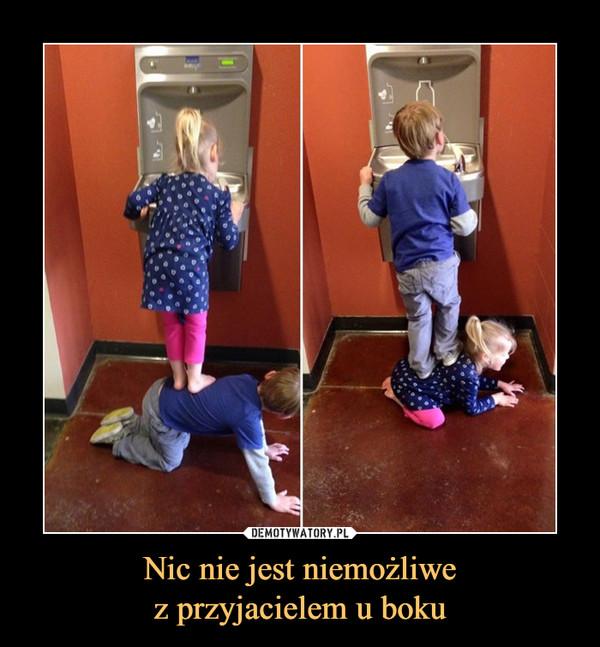 Nic nie jest niemożliwez przyjacielem u boku –