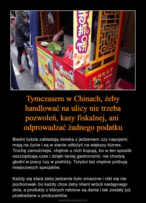 Tymczasem w Chinach, żeby handlować na ulicy nie trzeba pozwoleń, kasy fiskalnej, ani odprowadzać żadnego podatku – Biedni ludzie zakładają stoiska z jedzeniem czy napojami, mają na życie i są w stanie odłożyć na większy biznes. Trochę zamożniejsi, chętnie u nich kupują, bo w ten sposób oszczędzają czas i dzięki taniej gastronomii, nie chodzą głodni w pracy czy w podróży. Turyści też chętnie próbują miejscowych specjałów.Każdy się stara żeby jedzenie było smaczne i nikt się nie pochorował- bo każdy chce żeby klient wrócił następnego dnia, a produkty z których robione są dania i tak zostały już przebadane u producentów.