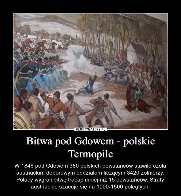 Bitwa pod Gdowem - polskie Termopile – W 1846 pod Gdowem 380 polskich powstańców stawiło czoła austriackim doborowym oddziałom liczącym 3420 żołnierzy. Polacy wygrali bitwę tracąc mniej niż 15 powstańców. Straty austriackie szacuje się na 1000-1500 poległych.