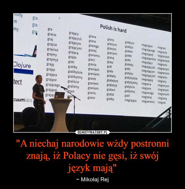 """""""A niechaj narodowie wżdy postronni znają, iż Polacy nie gęsi, iż swójjęzyk mają"""" – ~ Mikołaj Rej"""