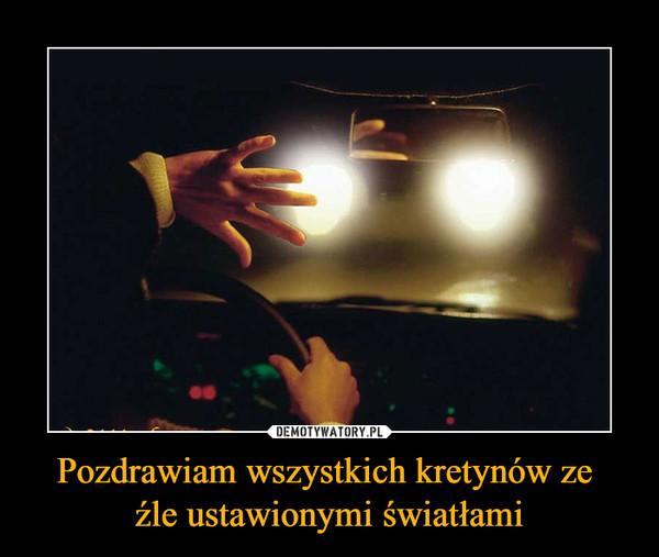 Pozdrawiam wszystkich kretynów ze źle ustawionymi światłami –