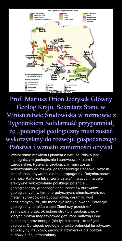 Prof. Mariusz Orion Jędrysek Główny Geolog Kraju, Sekretarz Stanu w Ministerstwie Środowiska w rozmowie z Tygodnikiem Solidarność przypomniał, że ,,potencjał geologiczny musi zostać wykorzystany do rozwoju gospodarczego Państwa i wzrostu zamożności obywat – Wielokrotnie mówiłem i pisałem o tym, że Polska jest najbogatszym geologicznie i surowcowo krajem Unii Europejskiej. Potencjał geologiczny musi zostać wykorzystany do rozwoju gospodarczego Państwa i wzrostu zamożności obywateli, ale bez propagandy. Dotychczasowa bierność Państwa lub mizeria działań mających na celu efektywne wykorzystanie polskiego potencjału geologicznego, w szczególności zasobów surowców geologicznych, w tym energetycznych, chemicznych, rud metali, surowców dla budownictwa, ceramiki, wód podziemnych, itd., nie może być kontynuowana. Potencjał geologiczny to także ciepło Ziemi czy przestrzeń zajmowana przez określone struktury geologiczne, w których można magazynować gaz, ropę naftową i inne substancje oraz energia (nie tylko ciepło) – to też jest geologia. Co więcej, geologia to także potencjał turystyczny, edukacyjny, naukowy, geologia inżynierska dla potrzeb budowy dużej infrastruktury.