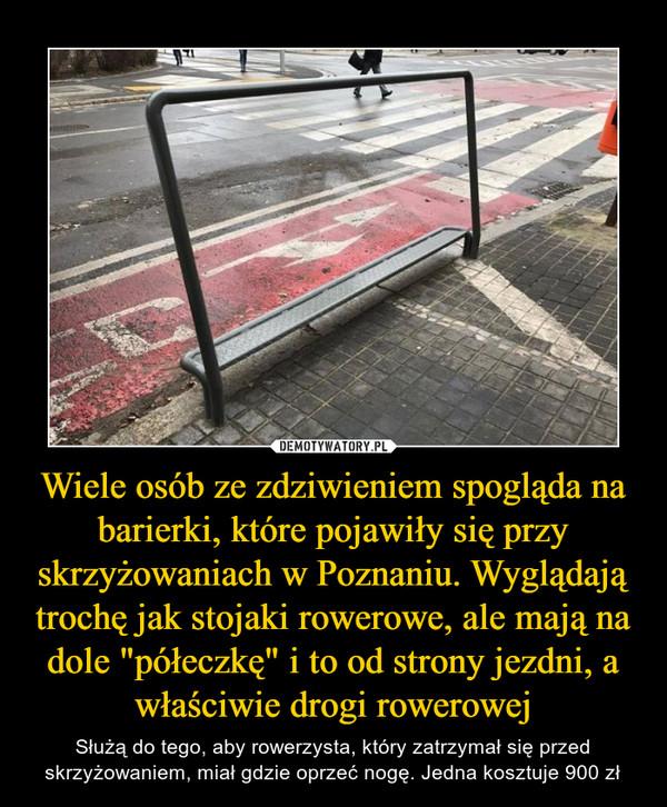 """Wiele osób ze zdziwieniem spogląda na barierki, które pojawiły się przy skrzyżowaniach w Poznaniu. Wyglądają trochę jak stojaki rowerowe, ale mają na dole """"półeczkę"""" i to od strony jezdni, a właściwie drogi rowerowej – Służą do tego, aby rowerzysta, który zatrzymał się przed skrzyżowaniem, miał gdzie oprzeć nogę. Jedna kosztuje 900 zł"""