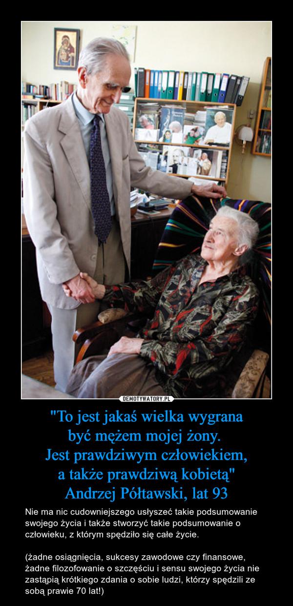 """""""To jest jakaś wielka wygranabyć mężem mojej żony. Jest prawdziwym człowiekiem,a także prawdziwą kobietą""""Andrzej Półtawski, lat 93 – Nie ma nic cudowniejszego usłyszeć takie podsumowanie swojego życia i także stworzyć takie podsumowanie o człowieku, z którym spędziło się całe życie.(żadne osiągnięcia, sukcesy zawodowe czy finansowe, żadne filozofowanie o szczęściu i sensu swojego życia nie zastąpią krótkiego zdania o sobie ludzi, którzy spędzili ze sobą prawie 70 lat!)"""