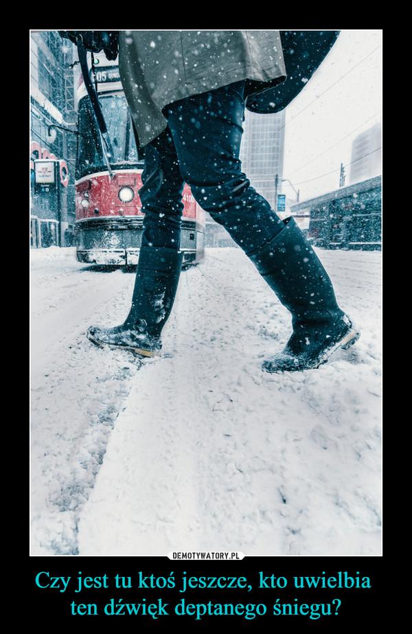 Czy jest tu ktoś jeszcze, kto uwielbia ten dźwięk deptanego śniegu? –