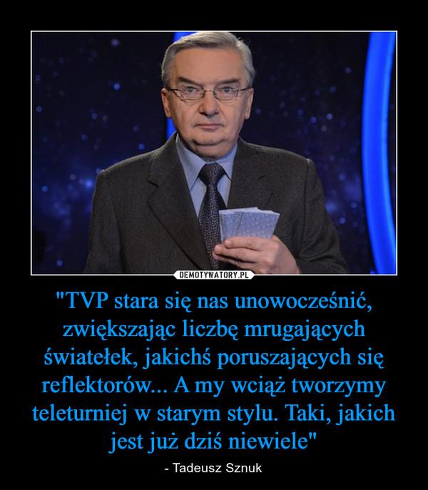 """""""TVP stara się nas unowocześnić, zwiększając liczbę mrugających światełek, jakichś poruszających się reflektorów... A my wciąż tworzymy teleturniej w starym stylu. Taki, jakich jest już dziś niewiele"""" – - Tadeusz Sznuk"""