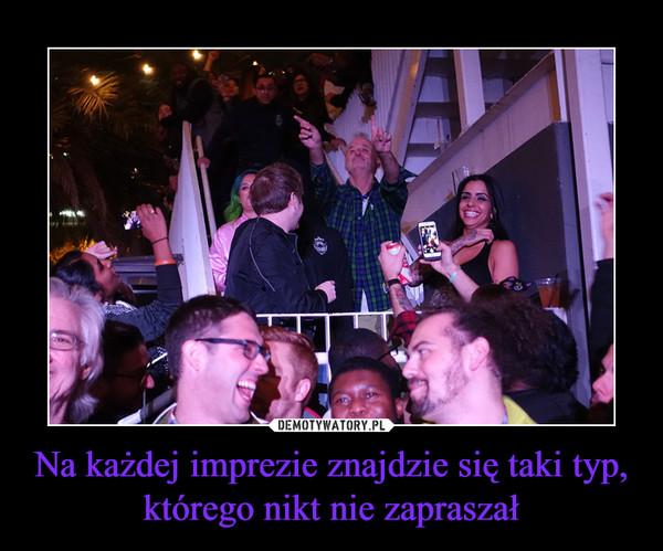 Na każdej imprezie znajdzie się taki typ, którego nikt nie zapraszał –