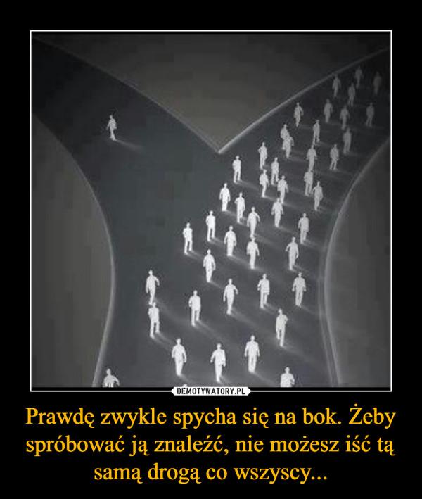 Prawdę zwykle spycha się na bok. Żeby spróbować ją znaleźć, nie możesz iść tą samą drogą co wszyscy... –