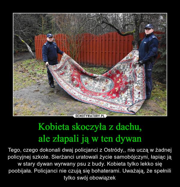 Kobieta skoczyła z dachu,ale złapali ją w ten dywan – Tego, czego dokonali dwaj policjanci z Ostródy,, nie uczą w żadnej policyjnej szkole. Sierżanci uratowali życie samobójczyni, łapiąc ją w stary dywan wyrwany psu z budy. Kobieta tylko lekko się poobijała. Policjanci nie czują się bohaterami. Uważają, że spełnili tylko swój obowiązek