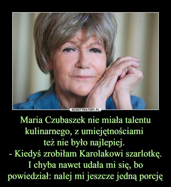 Maria Czubaszek nie miała talentu kulinarnego, z umiejętnościami też nie było najlepiej. - Kiedyś zrobiłam Karolakowi szarlotkę. I chyba nawet udała mi się, bo powiedział: nalej mi jeszcze jedną porcję –
