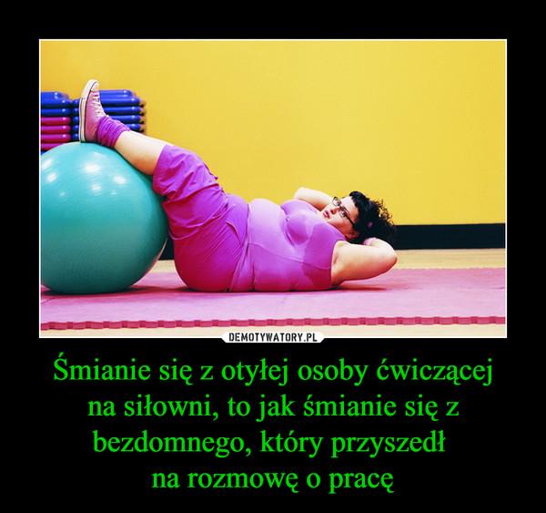 Śmianie się z otyłej osoby ćwiczącej na siłowni, to jak śmianie się z bezdomnego, który przyszedł na rozmowę o pracę –