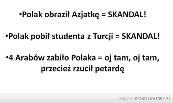 Logika –  •Polak obraził Azjatkę = SKANDAL! •Polak pobił studenta z Turcji = SKANDAL! •4 Arabów zabiło Polaka = oj tam, oj tam, przecież rzucił petardę