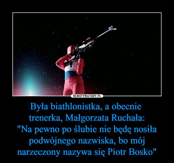 """Była biathlonistka, a obecnie trenerka, Małgorzata Ruchała:""""Na pewno po ślubie nie będę nosiła podwójnego nazwiska, bo mój narzeczony nazywa się Piotr Bosko"""" –"""