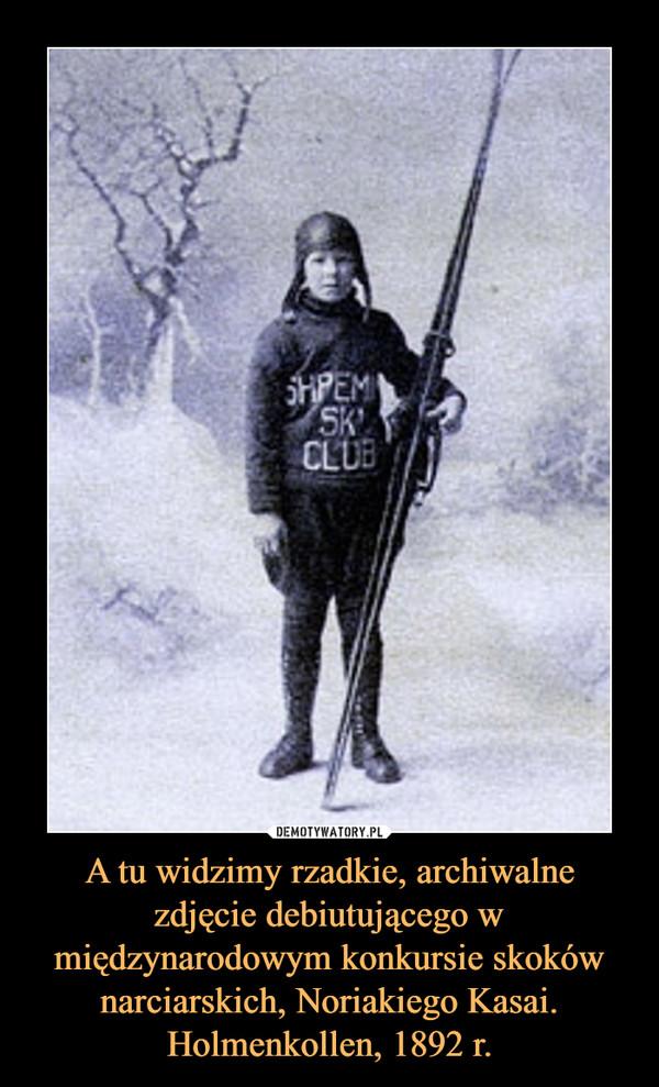 A tu widzimy rzadkie, archiwalne zdjęcie debiutującego w międzynarodowym konkursie skoków narciarskich, Noriakiego Kasai. Holmenkollen, 1892 r. –
