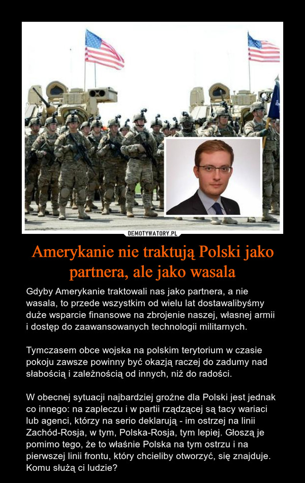 Amerykanie nie traktują Polski jako partnera, ale jako wasala – Gdyby Amerykanie traktowali nas jako partnera, a nie wasala, to przede wszystkim od wielu lat dostawalibyśmy duże wsparcie finansowe na zbrojenie naszej, własnej armii i dostęp do zaawansowanych technologii militarnych.Tymczasem obce wojska na polskim terytorium w czasie pokoju zawsze powinny być okazją raczej do zadumy nad słabością i zależnością od innych, niż do radości.W obecnej sytuacji najbardziej groźne dla Polski jest jednak co innego: na zapleczu i w partii rządzącej są tacy wariaci lub agenci, którzy na serio deklarują - im ostrzej na linii Zachód-Rosja, w tym, Polska-Rosja, tym lepiej. Głoszą je pomimo tego, że to właśnie Polska na tym ostrzu i na pierwszej linii frontu, który chcieliby otworzyć, się znajduje. Komu służą ci ludzie?