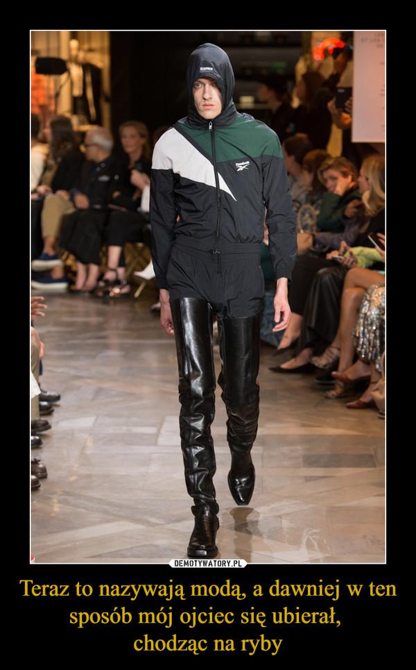 Teraz to nazywają modą, a dawniej w ten sposób mój ojciec się ubierał, chodząc na ryby –