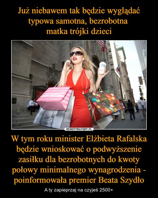 W tym roku minister Elżbieta Rafalska będzie wnioskować o podwyższenie zasiłku dla bezrobotnych do kwoty połowy minimalnego wynagrodzenia - poinformowała premier Beata Szydło – A ty zapieprzaj na czyjeś 2500+