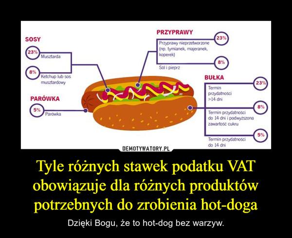 Tyle różnych stawek podatku VAT obowiązuje dla różnych produktów potrzebnych do zrobienia hot-doga – Dzięki Bogu, że to hot-dog bez warzyw.