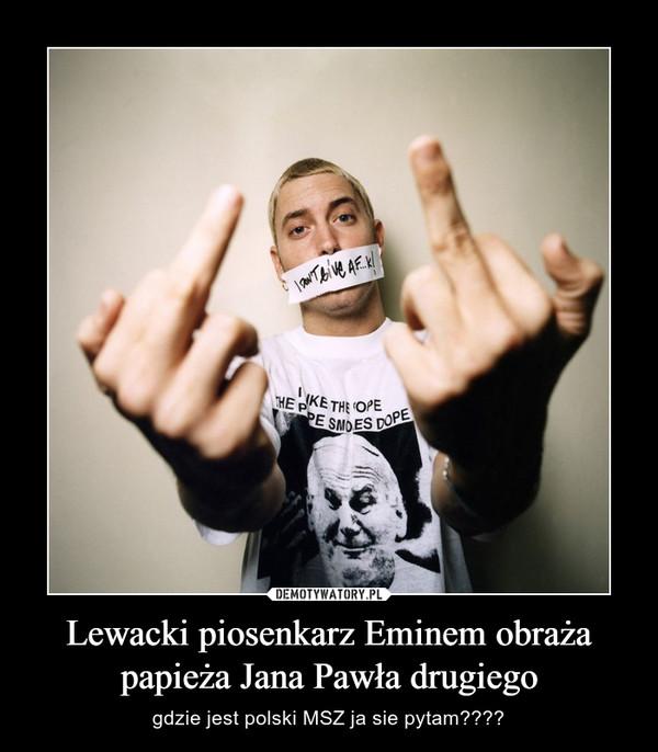 Lewacki piosenkarz Eminem obraża papieża Jana Pawła drugiego – gdzie jest polski MSZ ja sie pytam????