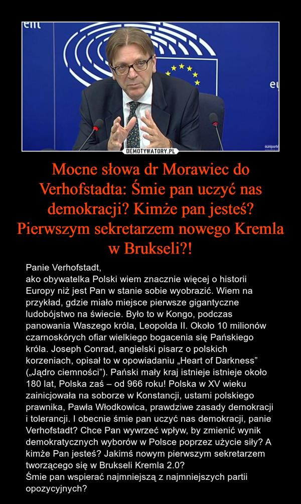 """Mocne słowa dr Morawiec do Verhofstadta: Śmie pan uczyć nas demokracji? Kimże pan jesteś? Pierwszym sekretarzem nowego Kremla w Brukseli?! – Panie Verhofstadt,ako obywatelka Polski wiem znacznie więcej o historii Europy niż jest Pan w stanie sobie wyobrazić. Wiem na przykład, gdzie miało miejsce pierwsze gigantyczne ludobójstwo na świecie. Było to w Kongo, podczas panowania Waszego króla, Leopolda II. Około 10 milionów czarnoskórych ofiar wielkiego bogacenia się Pańskiego króla. Joseph Conrad, angielski pisarz o polskich korzeniach, opisał to w opowiadaniu """"Heart of Darkness"""" (""""Jądro ciemności""""). Pański mały kraj istnieje istnieje około 180 lat, Polska zaś – od 966 roku! Polska w XV wieku zainicjowała na soborze w Konstancji, ustami polskiego prawnika, Pawła Włodkowica, prawdziwe zasady demokracji i tolerancji. I obecnie śmie pan uczyć nas demokracji, panie Verhofstadt? Chce Pan wywrzeć wpływ, by zmienić wynik demokratycznych wyborów w Polsce poprzez użycie siły? A kimże Pan jesteś? Jakimś nowym pierwszym sekretarzem tworzącego się w Brukseli Kremla 2.0?Śmie pan wspierać najmniejszą z najmniejszych partii opozycyjnych?"""