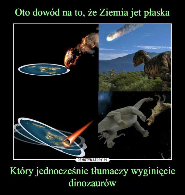 Który jednocześnie tłumaczy wyginięcie dinozaurów –