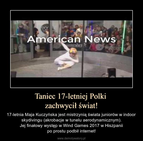 Taniec 17-letniej Polki zachwycił świat! – 17-letnia Maja Kuczyńska jest mistrzynią świata juniorów w indoor skydivingu (akrobacje w tunelu aerodynamicznym).Jej finałowy występ w Wind Games 2017 w Hiszpaniipo prostu podbił internet!
