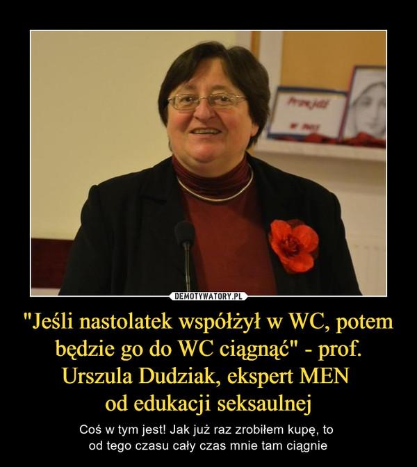 """""""Jeśli nastolatek współżył w WC, potem będzie go do WC ciągnąć"""" - prof. Urszula Dudziak, ekspert MEN od edukacji seksaulnej – Coś w tym jest! Jak już raz zrobiłem kupę, to od tego czasu cały czas mnie tam ciągnie"""