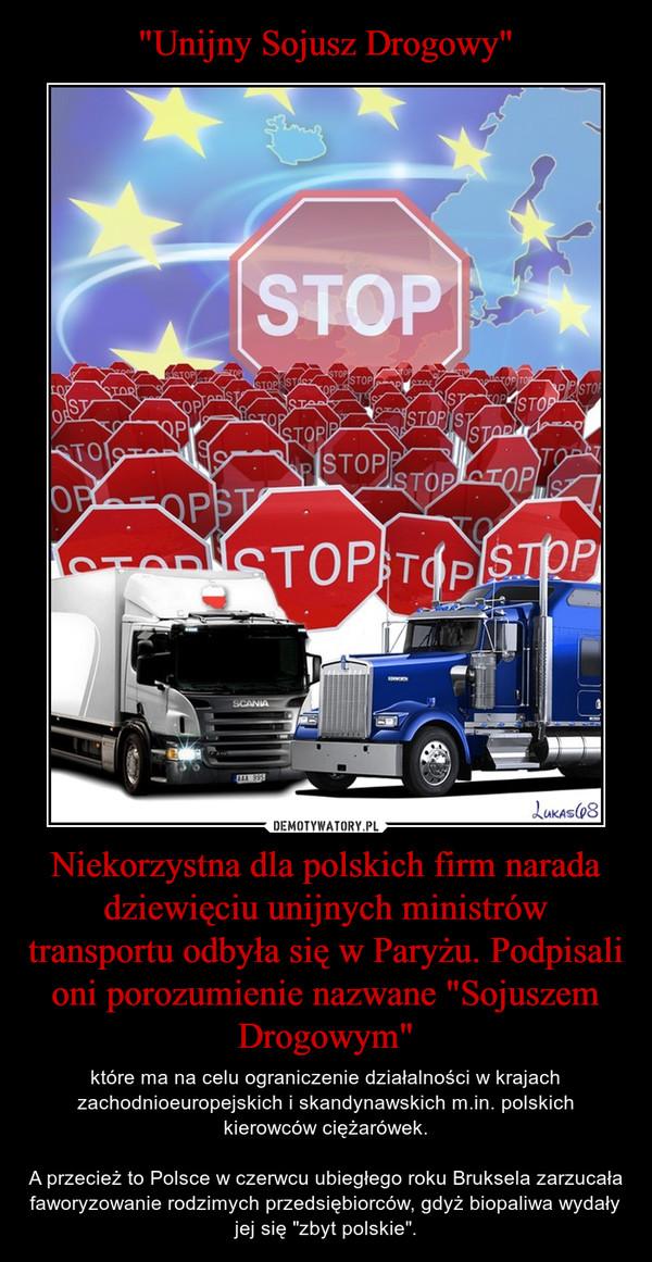 """Niekorzystna dla polskich firm narada dziewięciu unijnych ministrów transportu odbyła się w Paryżu. Podpisali oni porozumienie nazwane """"Sojuszem Drogowym"""" – które ma na celu ograniczenie działalności w krajach zachodnioeuropejskich i skandynawskich m.in. polskich kierowców ciężarówek.A przecież to Polsce w czerwcu ubiegłego roku Bruksela zarzucała faworyzowanie rodzimych przedsiębiorców, gdyż biopaliwa wydały jej się """"zbyt polskie""""."""