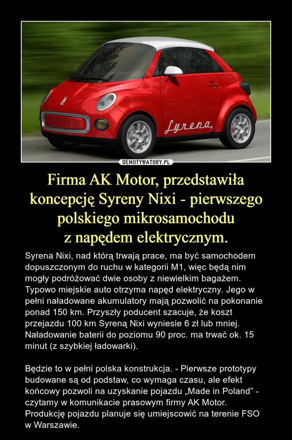 """Firma AK Motor, przedstawiła koncepcję Syreny Nixi - pierwszego polskiego mikrosamochoduz napędem elektrycznym. – Syrena Nixi, nad którą trwają prace, ma być samochodem dopuszczonym do ruchu w kategorii M1, więc będą nim mogły podróżować dwie osoby z niewielkim bagażem. Typowo miejskie auto otrzyma napęd elektryczny. Jego w pełni naładowane akumulatory mają pozwolić na pokonanie ponad 150 km. Przyszły poducent szacuje, że koszt przejazdu 100 km Syreną Nixi wyniesie 6 zł lub mniej. Naładowanie baterii do poziomu 90 proc. ma trwać ok. 15 minut (z szybkiej ładowarki).Będzie to w pełni polska konstrukcja. - Pierwsze prototypy budowane są od podstaw, co wymaga czasu, ale efekt końcowy pozwoli na uzyskanie pojazdu """"Made in Poland"""" - czytamy w komunikacie prasowym firmy AK Motor. Produkcję pojazdu planuje się umiejscowić na terenie FSO w Warszawie."""
