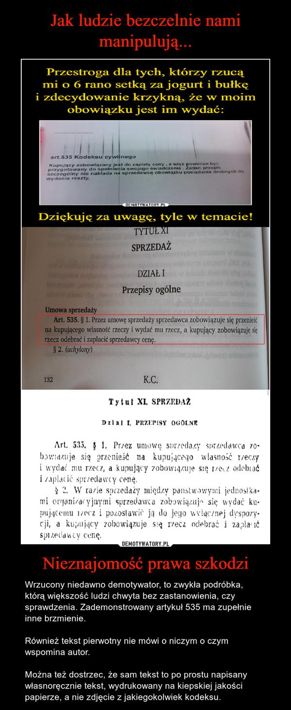 Nieznajomość prawa szkodzi – Wrzucony niedawno demotywator, to zwykła podróbka, którą większość ludzi chwyta bez zastanowienia, czy sprawdzenia. Zademonstrowany artykuł 535 ma zupełnie inne brzmienie. Również tekst pierwotny nie mówi o niczym o czym wspomina autor. Można też dostrzec, że sam tekst to po prostu napisany własnoręcznie tekst, wydrukowany na kiepskiej jakości papierze, a nie zdjęcie z jakiegokolwiek kodeksu.