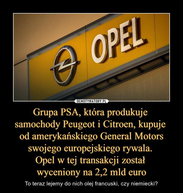 Grupa PSA, która produkuje samochody Peugeot i Citroen, kupuje od amerykańskiego General Motors swojego europejskiego rywala. Opel w tej transakcji został wyceniony na 2,2 mld euro – To teraz lejemy do nich olej francuski, czy niemiecki?