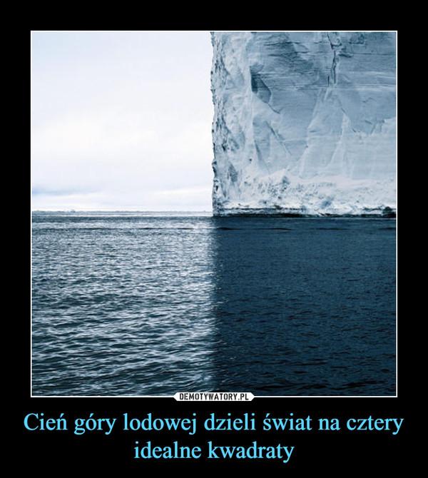 Cień góry lodowej dzieli świat na cztery idealne kwadraty –