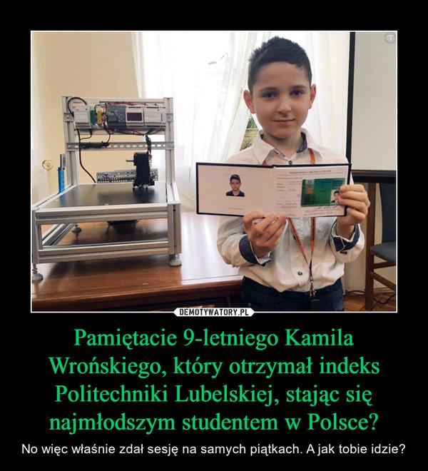 Pamiętacie 9-letniego Kamila Wrońskiego, który otrzymał indeks Politechniki Lubelskiej, stając się najmłodszym studentem w Polsce? – No więc właśnie zdał sesję na samych piątkach. A jak tobie idzie?