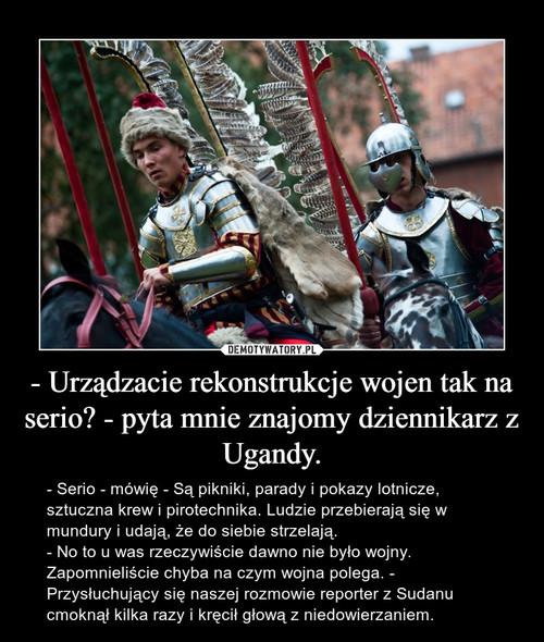 - Urządzacie rekonstrukcje wojen tak na serio? - pyta mnie znajomy dziennikarz z Ugandy.