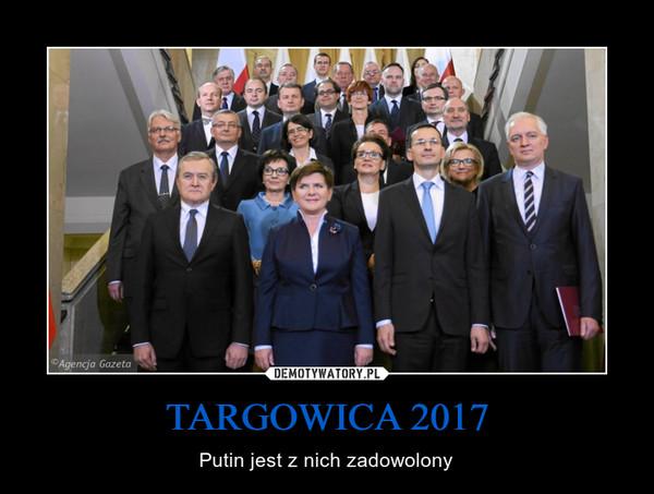 TARGOWICA 2017 – Putin jest z nich zadowolony