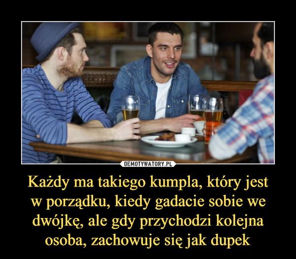 Każdy ma takiego kumpla, który jestw porządku, kiedy gadacie sobie we dwójkę, ale gdy przychodzi kolejna osoba, zachowuje się jak dupek –