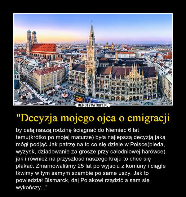 """""""Decyzja mojego ojca o emigracji – by całą naszą rodzinę ściągnać do Niemiec 6 lat temu(krótko po mojej maturze) była najlepszą decyzją jaką mógł podjąć.Jak patrzę na to co się dzieje w Polsce(bieda, wyzysk, dziadowanie za grosze przy całodniowej harówce) jak i również na przyszłość naszego kraju to chce się płakać. Zmarnowaliśmy 25 lat po wyjściu z komuny i ciągle tkwimy w tym samym szambie po same uszy. Jak to powiedział Bismarck, daj Polakowi rządzić a sam się wykończy..."""""""