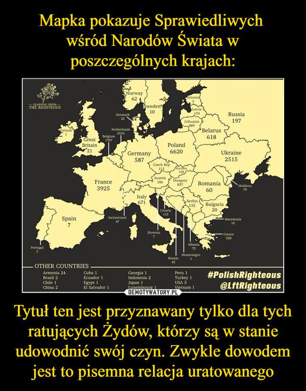 Tytuł ten jest przyznawany tylko dla tych ratujących Żydów, którzy są w stanie udowodnić swój czyn. Zwykle dowodem jest to pisemna relacja uratowanego –  Norway 62, Sweden 10, Estonia 3, Latvia, Lithuania 889, Belarus 618, Russia 197, Ukraine 2515, Poland 6620, Slovakia 558, Moldova 79, Czech Rep. 115, Germany 587, Denmark 22, Netherlands 5516, Austria 106, Hungary 837, Romania 60, Bulgaria 20, Macedonia 10, Greece 328, Serbia 135, Italy 671, Croatia 115, Albania 75, Montenegro 1, Switzerland 47, France 3925, Great Britain 21, Ireland 1, Spain 7, Portugal 3, Armenia 24, Brazil 2, Chile 1, China 2, Cuba 1, Ecuador 1, Egypt 1, El Salvador 1, Geirgia 1, Indonesia 2, Japan 1, Luxemburg 1, Peru 1, Turkey 1, Usa 5, Vuetnam 1,#PolishRighteous@LftRighteous